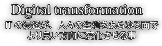 Digital transformation ITの浸透が、人々の生活をあらゆる面でより良い方向に変化させる事